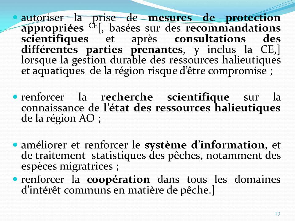 autoriser la prise de mesures de protection appropriées CE[, basées sur des recommandations scientifiques et après consultations des différentes parties prenantes, y inclus la CE,] lorsque la gestion durable des ressources halieutiques et aquatiques de la région risque d'être compromise ;